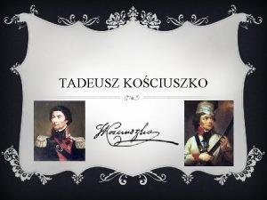 TADEUSZ KOCIUSZKO KIM BY TADEUSZ KOCIUSZKO Tadeusz Kociuszko
