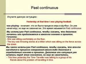 Past Continuous Past Simple Past Continuous Present time