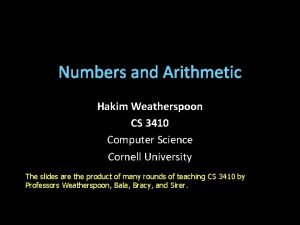 Numbers and Arithmetic Hakim Weatherspoon CS 3410 Computer