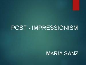 POST IMPRESSIONISM MARA SANZ Post Impressionism At the