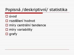 Popisn deskriptivn statistika o o o vod rozdlen