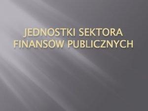 JEDNOSTKI SEKTORA FINANSW PUBLICZNYCH Sektor publiczny a sektor