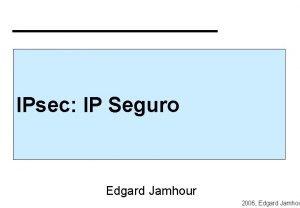 IPsec IP Seguro Edgard Jamhour 2006 Edgard Jamhou