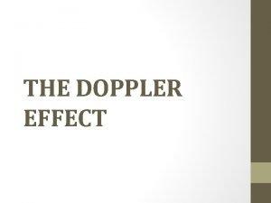 THE DOPPLER EFFECT Doppler effect is the change
