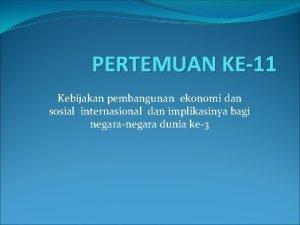 PERTEMUAN KE11 Kebijakan pembangunan ekonomi dan sosial internasional