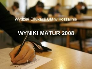 Wydzia Edukacji UM w Koszalinie WYNIKI MATUR 2008