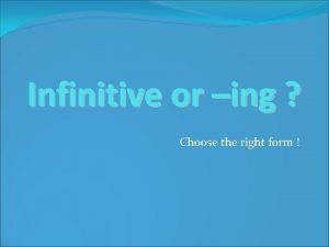 Infinitive or ing Choose the right form The
