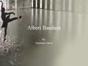 Albert Bandura By Stephanie Garcia Born December 4