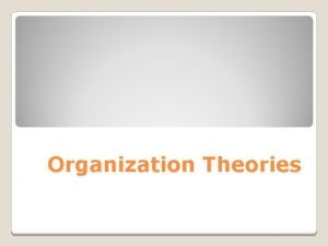 Organization Theories Classical Theory Scientific Management theory Administrative