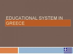 EDUCATIONAL SYSTEM IN GREECE EDUCATION IN GREECE MAINLY