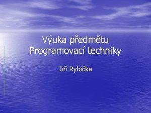 Vuka pedmtu Programovac techniky Ji Rybika Pozice pedmtu