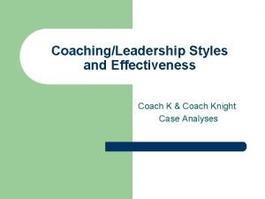 CoachingLeadership Styles and Effectiveness Coach K Coach Knight