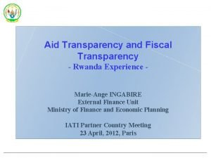 Aid Transparency and Fiscal Transparency Rwanda Experience MarieAnge