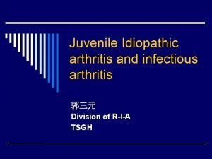 Juvenile Idiopathic arthritis and infectious arthritis Division of