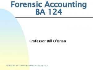 Forensic Accounting BA 124 Professor Bill OBrien FORENSIC