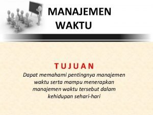 MANAJEMEN WAKTU TUJUAN Dapat memahami pentingnya manajemen waktu