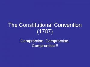 The Constitutional Convention 1787 Compromise Compromise Things you
