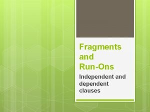 Fragments and RunOns Independent and dependent clauses Practice