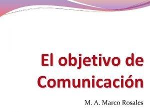 El objetivo de Comunicacin M A Marco Rosales