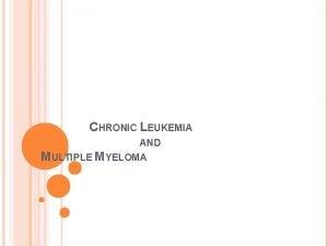 CHRONIC LEUKEMIA AND MULTIPLE MYELOMA Chronic Leukemia Chronic