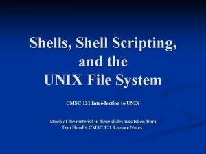 Shells Shell Scripting and the UNIX File System