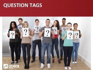 QUESTION TAGS QUESTION TAGS INTRODUCTION A question tag
