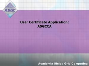 User Certificate Application ASGCCA Agenda Introduction ASGCCA User