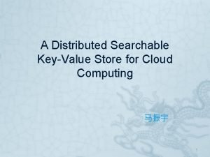 A Distributed Searchable KeyValue Store for Cloud Computing