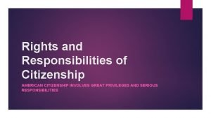 Rights and Responsibilities of Citizenship AMERICAN CITIZENSHIP INVOLVES
