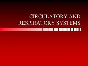 CIRCULATORY AND RESPIRATORY SYSTEMS CIRCULATORY SYSTEM Blood is