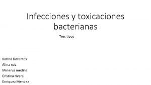 Infecciones y toxicaciones bacterianas Tres tipos Karina Dorantes