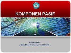 KOMPONEN PASIF Kompetensi Identifikasi Komponen Elektronika TUJUAN MEMAHAMI