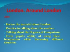 London Around London Aim 1 Review the material