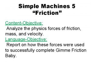 Simple Machines 5 Friction ContentObjective Analyze the physics
