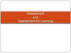 Assessment and Assessment for Learning Assessment is the