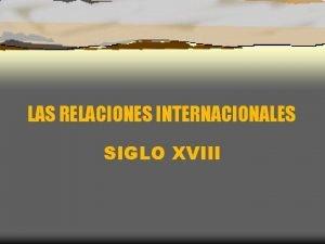LAS RELACIONES INTERNACIONALES SIGLO XVIII EUROPA MEDIADOS SIGLO
