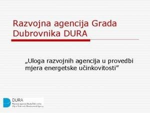 Razvojna agencija Grada Dubrovnika DURA Uloga razvojnih agencija