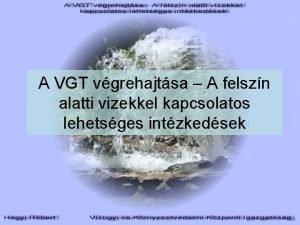 A VGT vgrehajtsa A felszn alatti vizekkel kapcsolatos