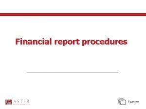 Financial report procedures Ismar Financial reporting For each