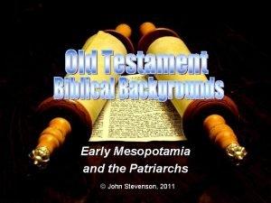 Early Mesopotamia and the Patriarchs John Stevenson 2011