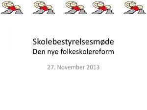 Skolebestyrelsesmde Den nye folkeskolereform 27 November 2013 Den
