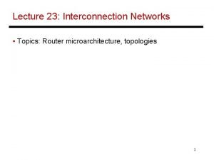 Lecture 23 Interconnection Networks Topics Router microarchitecture topologies