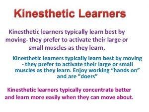 Kinesthetic Learners Kinesthetic learners typically learn best by