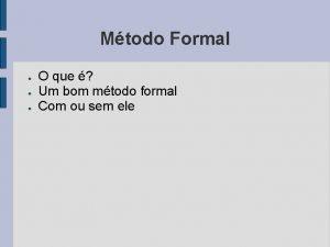 Mtodo Formal O que Um bom mtodo formal