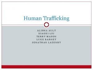 Human Trafficking ALISHA AULT XIAOXI LIU TERRY MASON