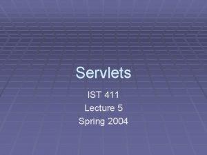 Servlets IST 411 Lecture 5 Spring 2004 Servlets