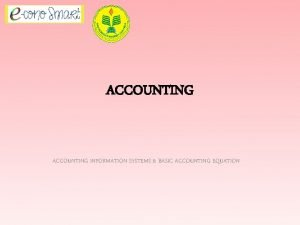 ACCOUNTING INFORMATION SYSTEMS BASIC ACCOUNTING EQUATION ACCOUNTING DEFINITIONS