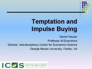 Temptation and Impulse Buying Daniel Houser Professor of