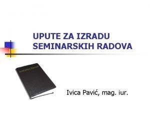UPUTE ZA IZRADU SEMINARSKIH RADOVA Ivica Pavi mag