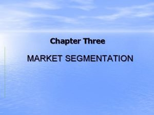 Chapter Three MARKET SEGMENTATION What is the market